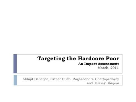 Targeting the Hardcore Poor An Impact Assessment March, 2011 Abhijit Banerjee, Esther Duflo, Raghabendra Chattopadhyay and Jeremy Shapiro.
