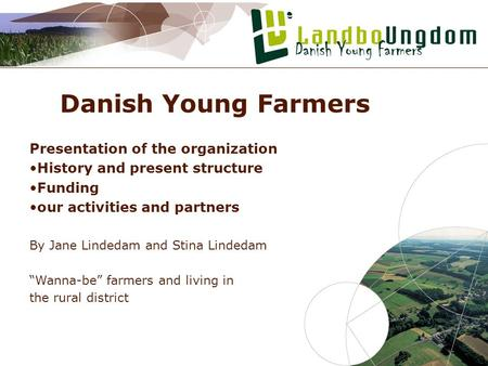 Danish Young Farmers Presentation of the organization History and present structure Funding our activities and partners By Jane Lindedam and Stina Lindedam.