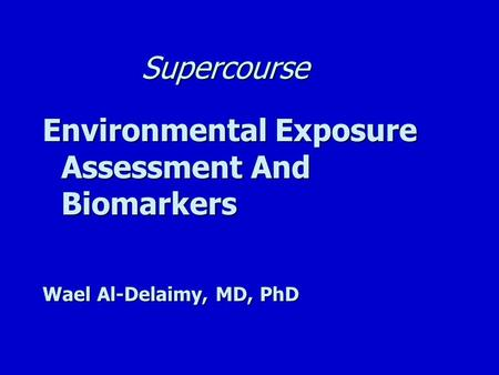 Supercourse Environmental Exposure Assessment And Biomarkers Wael Al-Delaimy, MD, PhD.