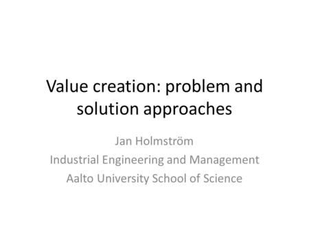 Value creation: problem and solution approaches Jan Holmström Industrial Engineering and Management Aalto University School of Science.