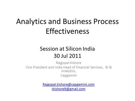 Analytics and Business Process Effectiveness Session at Silicon India 30 Jul 2011 Rajgopal Kishore Vice President and India Head of Financial Services,