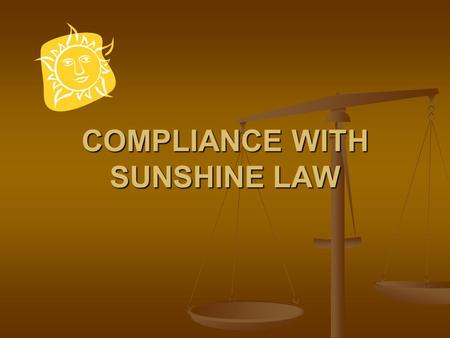COMPLIANCE WITH SUNSHINE LAW. Sunshine Law The Sunshine Law is established by Article I, Section 24 of the Florida State Constitution and Chapter 286,