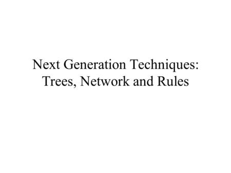 Next Generation Techniques: Trees, Network and Rules