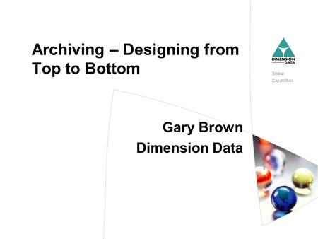 Global Capabilities Archiving – Designing from Top to Bottom Gary Brown Dimension Data.