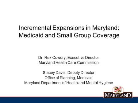 Incremental Expansions in Maryland: Medicaid and Small Group Coverage Dr. Rex Cowdry, Executive Director Maryland Health Care Commission Stacey Davis,