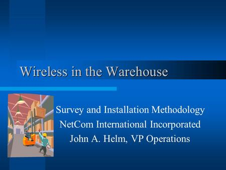 Wireless in the Warehouse Survey and Installation Methodology NetCom International Incorporated John A. Helm, VP Operations.
