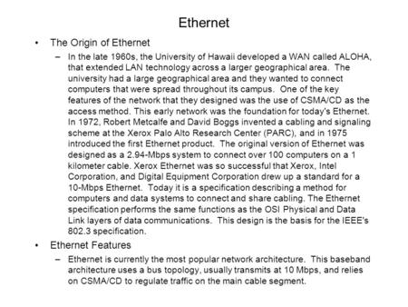 Ethernet The Origin of Ethernet –In the late 1960s, the University of Hawaii developed a WAN called ALOHA, that extended LAN technology across a larger.