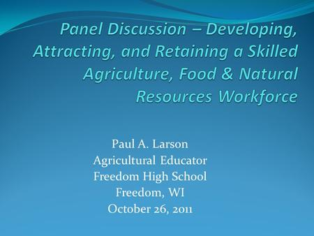 Paul A. Larson Agricultural Educator Freedom High School Freedom, WI October 26, 2011.