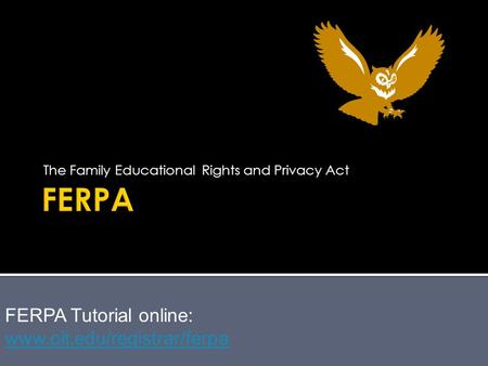 The Family Educational Rights and Privacy Act FERPA Tutorial online: www.oit.edu/registrar/ferpa www.oit.edu/registrar/ferpa.