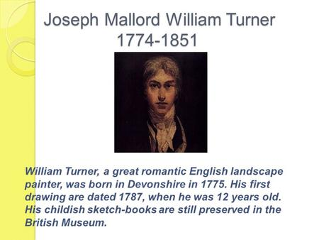 Joseph Mallord William Turner 1774-1851 Joseph Mallord William Turner 1774-1851 William Turner, a great romantic English landscape painter, was born in.