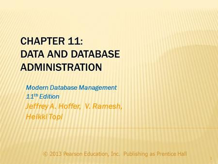 © 2013 Pearson Education, Inc. Publishing as Prentice Hall 1 CHAPTER 11: DATA AND DATABASE ADMINISTRATION Modern Database Management 11 th Edition Jeffrey.