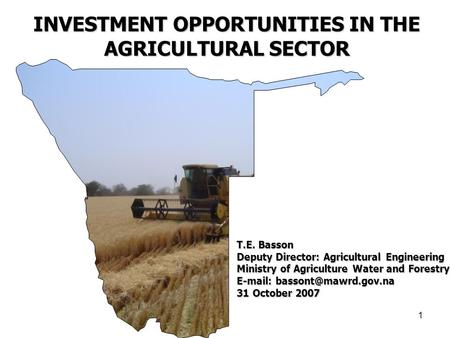 1 INVESTMENT OPPORTUNITIES IN THE AGRICULTURAL SECTOR T.E. Basson Deputy Director: Agricultural Engineering Ministry of Agriculture Water and Forestry.