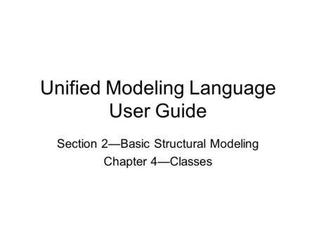 Unified Modeling Language User Guide Section 2—Basic Structural Modeling Chapter 4—Classes.