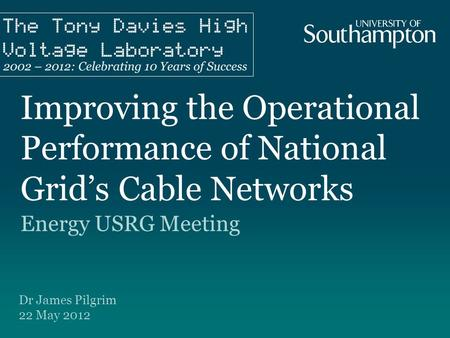 Improving the Operational Performance of National Grid's Cable Networks Energy USRG Meeting Dr James Pilgrim 22 May 2012.
