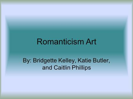 Romanticism Art By: Bridgette Kelley, Katie Butler, and Caitlin Phillips.