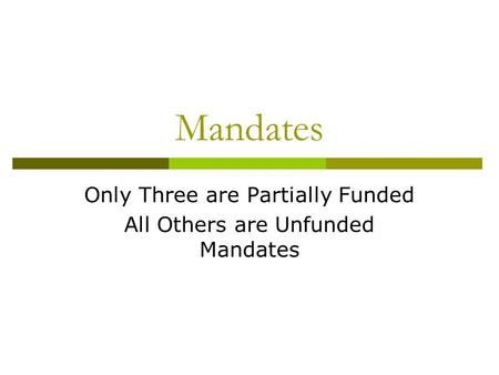 Mandates Only Three are Partially Funded All Others are Unfunded Mandates.