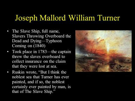 Joseph Mallord William Turner The Slave Ship, full name, Slavers Throwing Overboard the Dead and Dying—Typhoon Coming on (1840) Took place in 1783—the.