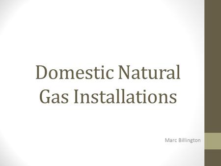 Domestic Natural Gas Installations Marc Billington.