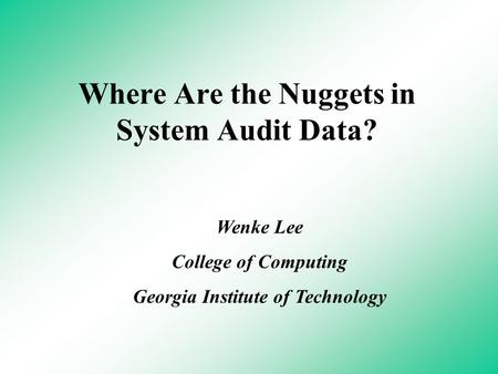 Where Are the Nuggets in System Audit Data? Wenke Lee College of Computing Georgia Institute of Technology.