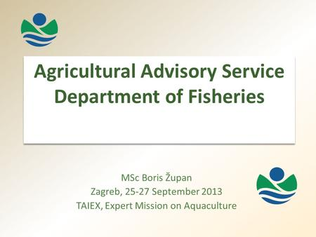 Agricultural Advisory Service Department of Fisheries MSc Boris Župan Zagreb, 25-27 September 2013 TAIEX, Expert Mission on Aquaculture.