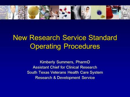 New Research Service Standard Operating Procedures Kimberly Summers, PharmD Assistant Chief for Clinical Research South Texas Veterans Health Care System.