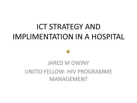 ICT STRATEGY AND IMPLIMENTATION IN A HOSPITAL JARED M OWINY UNITID FELLOW- HIV PROGRAMME MANAGEMENT.