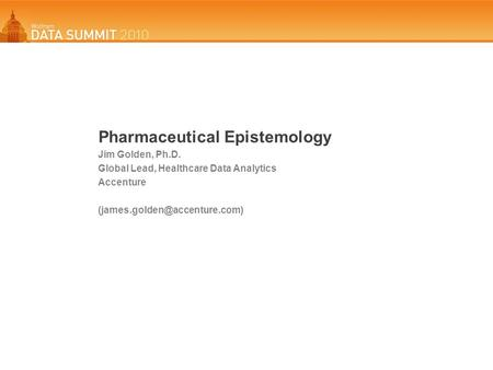 Pharmaceutical Epistemology Jim Golden, Ph.D. Global Lead, Healthcare Data Analytics Accenture