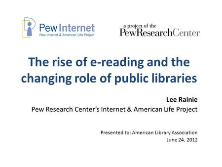 The rise of e-reading and the changing role of public libraries Lee Rainie Pew Research Center's Internet & American Life Project Presented to: American.