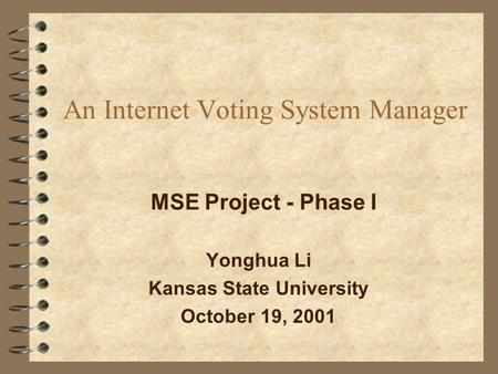 An Internet Voting System Manager Yonghua Li Kansas State University October 19, 2001 MSE Project - Phase I.