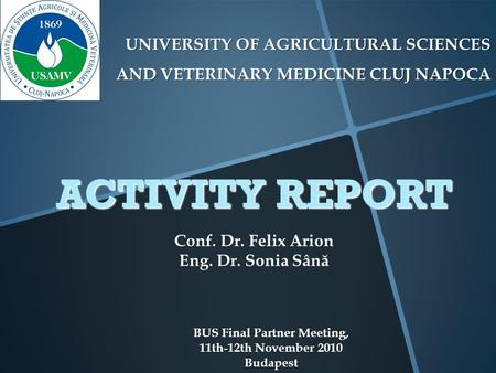 UNIVERSITY OF AGRICULTURAL SCIENCES AND VETERINARY MEDICINE CLUJ NAPOCA BUS Final Partner Meeting, 11th-12th November 2010 Budapest ACTIVITY REPORT Conf.