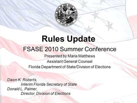 Rules Update FSASE 2010 Summer Conference Presented by Maria Matthews Assistant General Counsel Florida Department of State/Division of Elections Dawn.