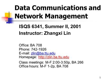 1 Data Communications and Network Management ISQS 6341, Summer II, 2001 Instructor: Zhangxi Lin Office: BA 708 Phone: 742-1926