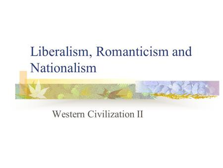 Liberalism, Romanticism and Nationalism Western Civilization II.