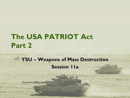 The USA PATRIOT Act Part 2 YSU – Weapons of Mass Destruction Session 11a.