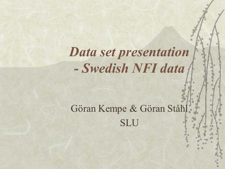 Data set presentation - Swedish NFI data Göran Kempe & Göran Ståhl SLU.