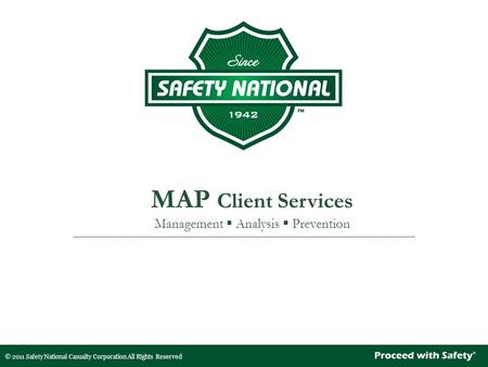 © 2011 Safety National Casualty Corporation All Rights Reserved MAP Client Services Management  Analysis  Prevention.