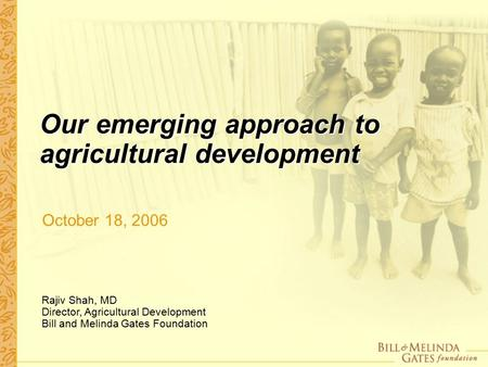 Our emerging approach to agricultural development October 18, 2006 Rajiv Shah, MD Director, Agricultural Development Bill and Melinda Gates Foundation.