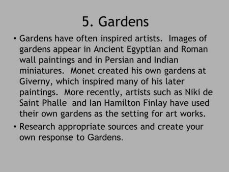 5. Gardens Gardens have often inspired artists. Images of gardens appear in Ancient Egyptian and Roman wall paintings and in Persian and Indian miniatures.