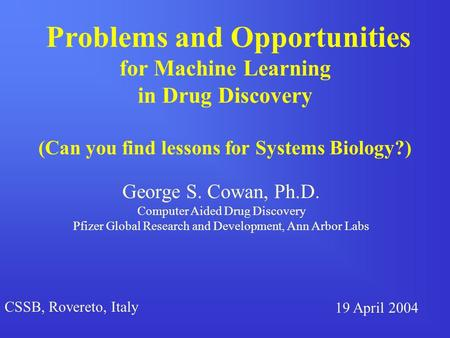 Problems and Opportunities for Machine Learning in Drug Discovery (Can you find lessons for Systems Biology?) George S. Cowan, Ph.D. Computer Aided Drug.