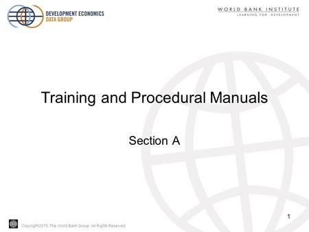 Copyright 2010, The World Bank Group. All Rights Reserved. Training and Procedural Manuals Section A 1.