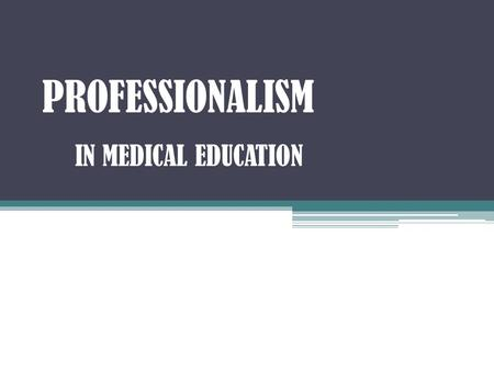 PROFESSIONALISM IN MEDICAL EDUCATION. OBJECTIVES ● Define Professionalism. ● Identify some professional & unprofessional behaviors. ● Recognize as an.