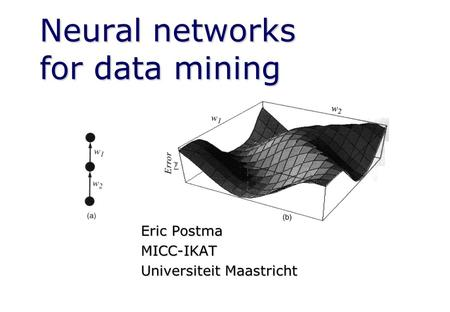 Neural networks for data mining Eric Postma MICC-IKAT Universiteit Maastricht.