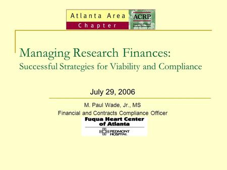 Managing Research Finances: Successful Strategies for Viability and Compliance July 29, 2006 M. Paul Wade, Jr., MS Financial and Contracts Compliance Officer.