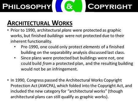A RCHITECTURAL W ORKS Prior to 1990, architectural plans were protected as graphic works, but finished buildings were not protected due to their inherent.