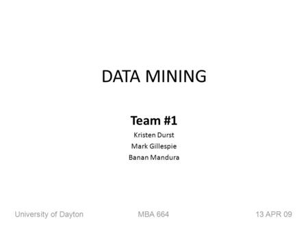 DATA MINING Team #1 Kristen Durst Mark Gillespie Banan Mandura University of DaytonMBA 66413 APR 09.