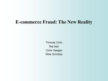 E-commerce Fraud: The New Reality Thomas Chim Raj Nair Chris Geegan Mike Grimsley.