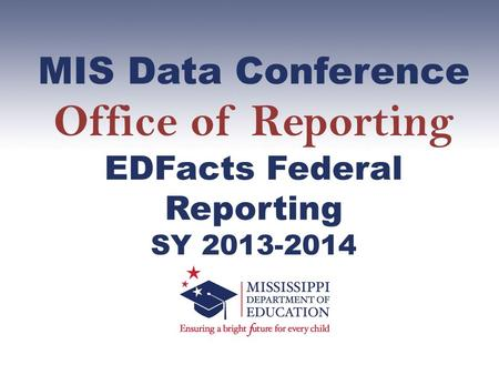 MIS Data Conference Office of Reporting EDFacts Federal Reporting SY 2013-2014.