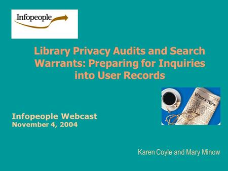 Library Privacy Audits and Search Warrants: Preparing for Inquiries into User Records Karen Coyle and Mary Minow Infopeople Webcast November 4, 2004.