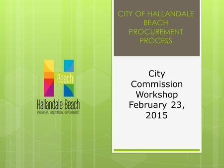 CITY OF HALLANDALE BEACH PROCUREMENT PROCESS City Commission Workshop February 23, 2015.