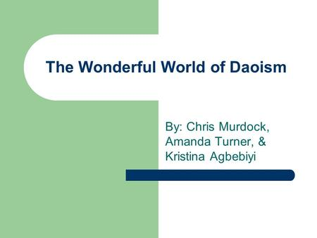 The Wonderful World of Daoism By: Chris Murdock, Amanda Turner, & Kristina Agbebiyi.